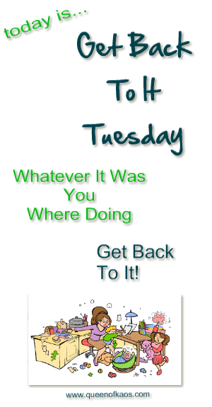 Today Is Get Back To It Tuesday, What Ever It Was That You Were Doing, Get Back To It!